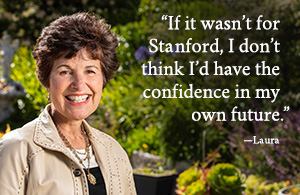 If it wasn't for Stanford, I don't think I'd have the confidence in my own future. - Laura