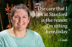 The care that I got at Stanford is the reason I'm sitting here today. - Cindi