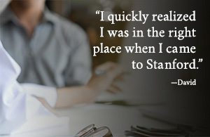 I quickly realized I was in the right place when I came to Stanford. - David