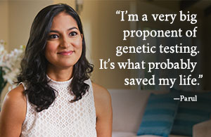 I'm a very big proponent of genetic testing. It's what probably saved my life. - Parul